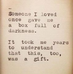 Quote - Someone I loved once gave me a box full of darkness. It took me years to understand that this, too, was a gift.